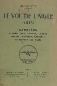 Charles Florange - Le vol de l'Aigle, 1815 - Napoléon à Golfe Juan, Antibes, Cannes, Grasse, Laffraye, Grenoble. La marche sur Paris.