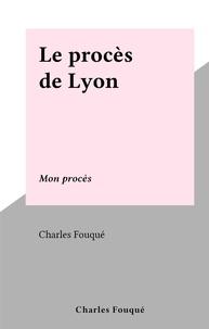 Charles Fouqué - Le procès de Lyon - Mon procès.