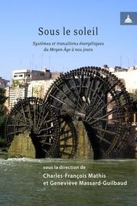 Charles-François Mathis et Geneviève Massard-Guilbaud - Sous le soleil - Systèmes et transitions énergétiques du Moyen Age à nos jours.