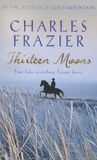 Charles Frazier - Thirteen Moons.