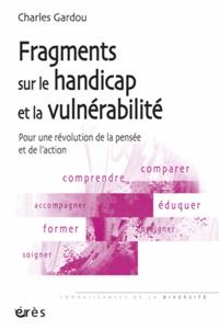 Charles Gardou - Fragments sur le handicap et la vulnérabilité - Pour une révolution de la pensée et de l'action.