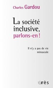 Charles Gardou - La société inclusive, parlons-en ! - Il n'y a pas de vie minuscule.