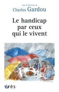 Charles Gardou - Le handicap par ceux qui le vivent.