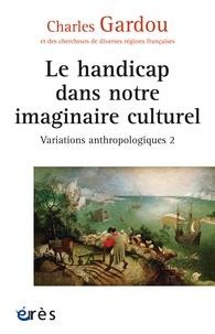 Charles Gardou - Variations anthropologiques - Volume 2, Le handicap dans notre imaginaire culturel.