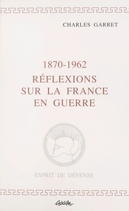 Charles Garret - 1870-1962, réflexions sur la France en guerre.