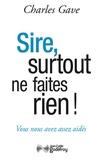 Charles Gave - Sire, surtout ne faites rien !.