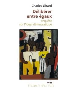 Charles Girard - Délibérer entre égaux - Enquête sur l'idéal démocratique.