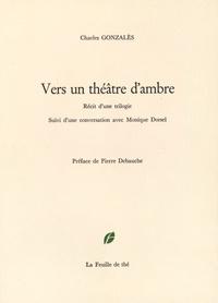 Charles Gonzalès - Vers un théâtre d'ambre - Récit d'une trilogie.