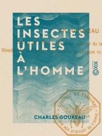 Charles Goureau - Les Insectes utiles à l'homme.