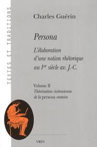 Charles Guérin - Persona - L'élaboration d'une notion rhétorique au Ier siècle av J-C - Volume II : Théorisation cicéronienne de la persona oratoire.