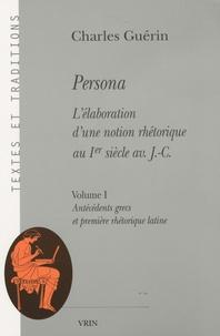 Charles Guérin - Persona - L'élaboration d'une notion rhétorique au Ier siècle av. J-C, Volume 1, Antécédents grecs et première rhétorique latine.