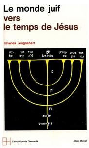 Charles Guignebert et Charles Guignebert - Le Monde juif vers le temps de Jésus.