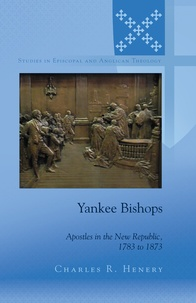 Charles Henery - Yankee Bishops - Apostles in the New Republic, 1783 to 1873.