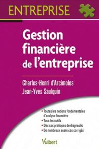 Charles-Henri d' Arcimoles et Jean-Yves Saulquin - Gestion financière de l'entreprise - Analyse financière, Méthodologie du diagnostic, Gestion des investissements et des financements.