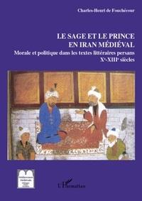 Charles Henri de Fouchécour - Le sage et le prince en Iran médiéval - Les textes persans de morale et politique (IXe- XIIIe siècle).
