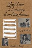 Charles J. Balesi - Quand le coeur de l'Amérique du Nord était français... - 1673 à 1804.