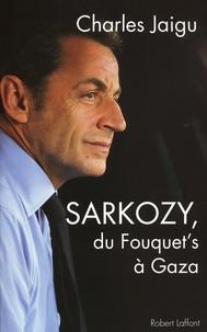 Charles Jaigu - Sarkozy - Du Fouquet's à Gaza.