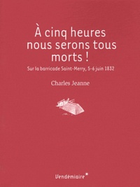 A cinq heures, nous serons tous morts! - Sur la barricade Saint-Merry, 5-6 juin 1832.pdf