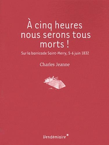 Charles Jeanne - A cinq heures, nous serons tous morts ! - Sur la barricade Saint-Merry, 5-6 juin 1832.