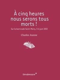 Charles Jeanne et Thomas Bouchet - A cinq heures nous serons tous morts ! - Sur la barricade Saint-Merry, 5-6juin1832.