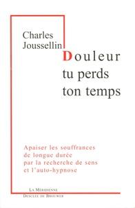 Charles Joussellin - Douleur, tu perds ton temps - Apaiser les souffrances de longue durée par la recherche de sens et l'auto-hypnose.