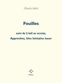 Charles Juliet - Fouilles. suivi de L'oeil se scrute. Approches. Une lointaine lueur.