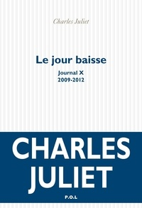 Charles Juliet - Journal / Charles Juliet Tome 10 : Le jour baisse (2009-2012).