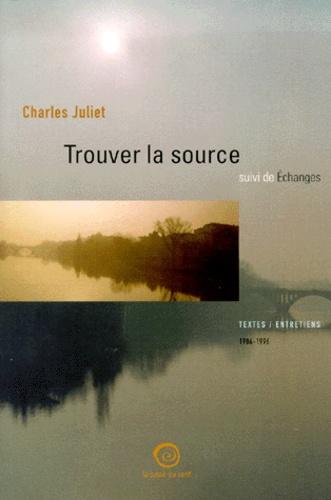 Charles Juliet - Trouver la source suivi de Echanges. - Textes, entretiens et études 1986-1996.