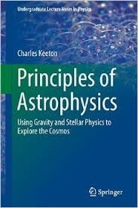 Charles Keeton - Principles of Astrophysics - Using Gravity and Stellar Physics to Explore the Cosmos.