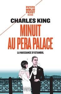 Charles King - Minuit au Pera Palace - La naissance d'Istanbul.