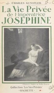 Charles Kunstler - La vie privée de l'impératrice Joséphine.