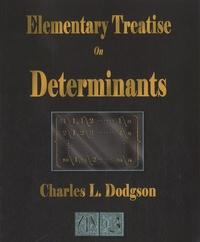 Charles L Dodgson - Elementary Treatise On Determinants.