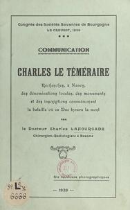 Charles Lafourcade - Charles le Téméraire - Recherches, à Nancy, des dénominations locales, des monuments et des inscriptions commémorant la bataille où ce duc trouva la mort. Communication. Avec 6 épreuves photographiques.