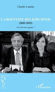 Charles Lancha - L'Argentine des Kirchner (2003-2015) - Une décennie gagnée ?.