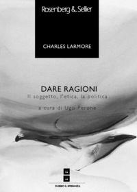 Charles Larmore et Ugo Perone - Dare ragioni - Il soggetto, l'etica, la politica.