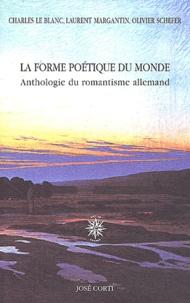 Charles Le Blanc et Laurent Margantin - La forme poétique du monde - Anthologie du romantisme allemand.
