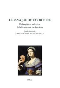 Charles Le Blanc et Luisa Simonutti - Le masque de l'écriture - Philosophie et traduction de la Renaissance aux Lumières.