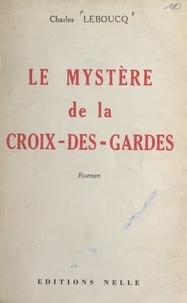 Charles Leboucq - Le mystère de la Croix-des-Gardes.