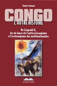 Charles Léonard - Congo : l'autre histoire - De Léopold II, fer de lance de l'antiesclavagisme à l'esclavagisme des multinationales.