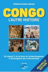 Charles Léonard et Ariane Léonard - Congo : l'autre histoire - De Léopold II, fer de lance de l'antiesclavagisme à l'esclavagisme des multinationales.