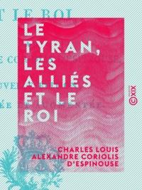 Charles Louis Alexandre Coriol d'Espinouse - Le Tyran, les Alliés et le Roi.