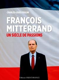 Charles-Louis Foulon - François Mitterrand - Un siècle de passions.