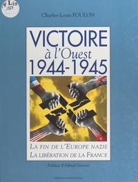 Charles-Louis Foulon - Victoire à l'ouest, 1944-1945 - La fin de l'Europe nazie, la libération de la France.