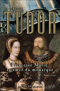 Charles Major - La Dynastie Tudor Tome 3 : Princesse Marie, la soeur du monarque.