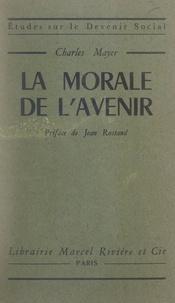 Charles Mayer et Jean Rostand - La morale de l'avenir.