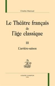 Charles Mazouer - Le théâtre français de l'âge classique - Volume 3, L'arrière-saison.