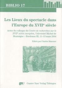 Charles Mazouer - Les Lieux du spectacle dans l' Europe du XVIIe siecle.