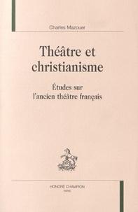 Charles Mazouer - Théâtre et christianisme - Etudes sur l'ancien théâtre français.