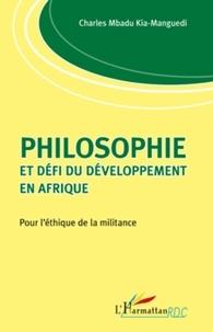 Charles Mbadu Kia-Manguedi - Philosophie et défi du développement en Afrique - Pour l'éthique de la militance.