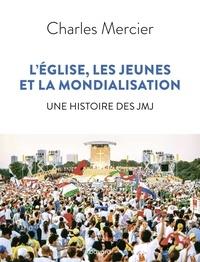 Charles Mercier - L'Eglise, les jeunes et la mondialisation - Une histoire des JMJ.